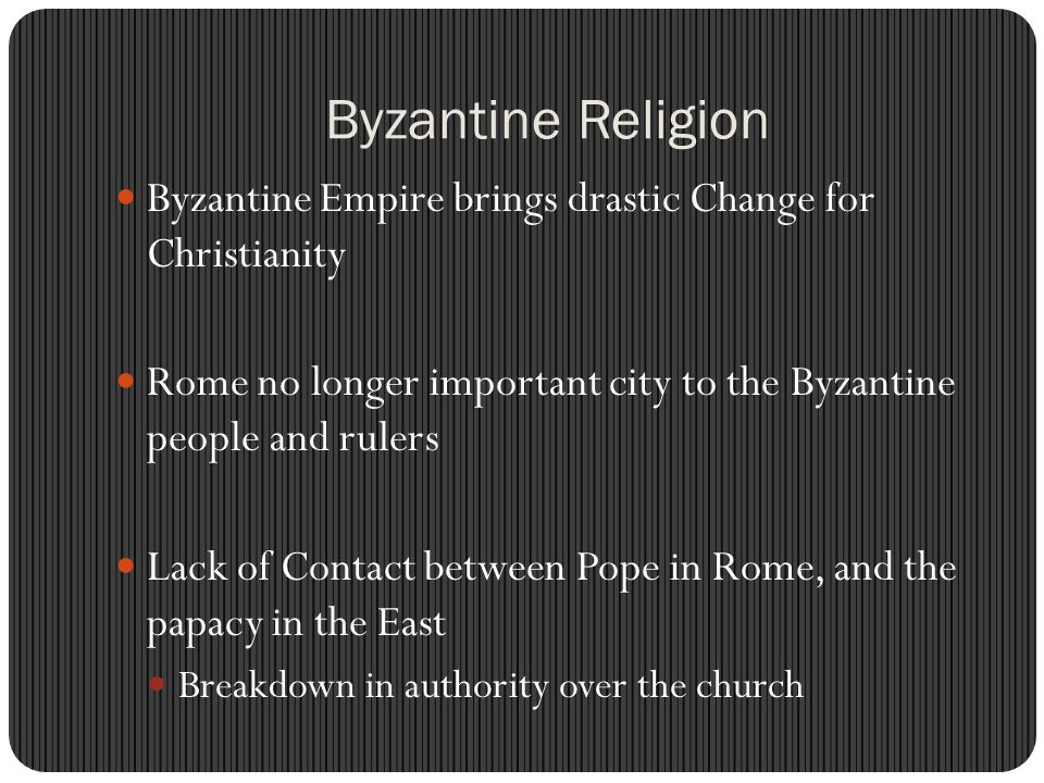 Byzantine Religion Byzantine Empire brings drastic Change for Christianity. Rome no longer important city to the Byzantine people and rulers.