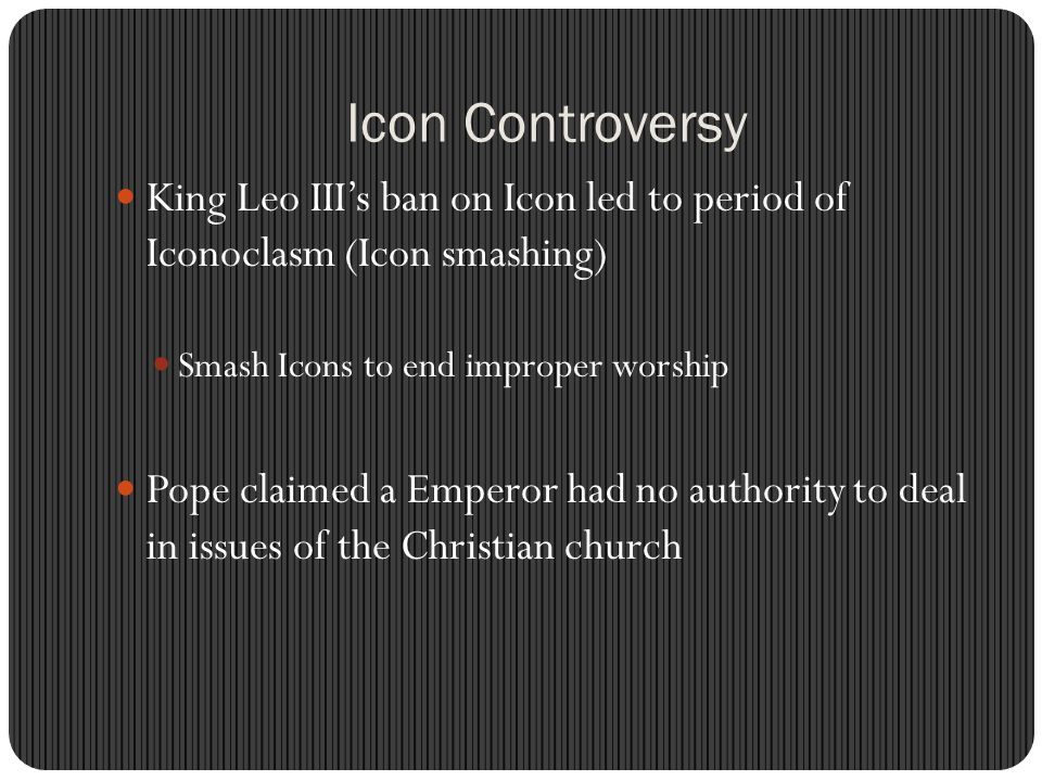 Icon Controversy King Leo III's ban on Icon led to period of Iconoclasm (Icon smashing) Smash Icons to end improper worship.