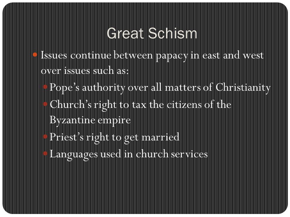 Great Schism Issues continue between papacy in east and west over issues such as: Pope's authority over all matters of Christianity.