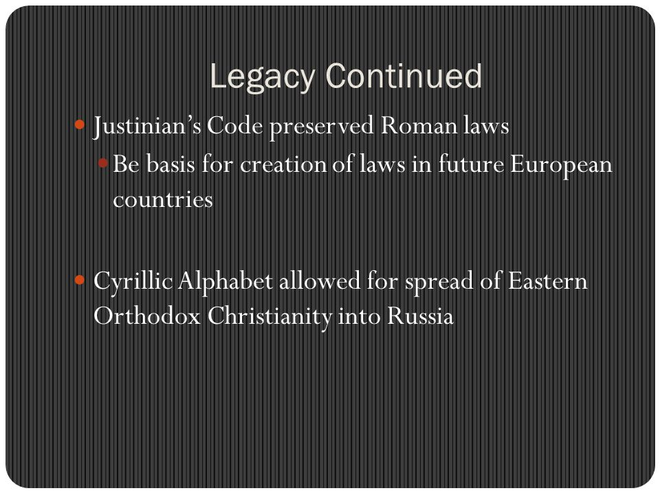 Legacy Continued Justinian's Code preserved Roman laws