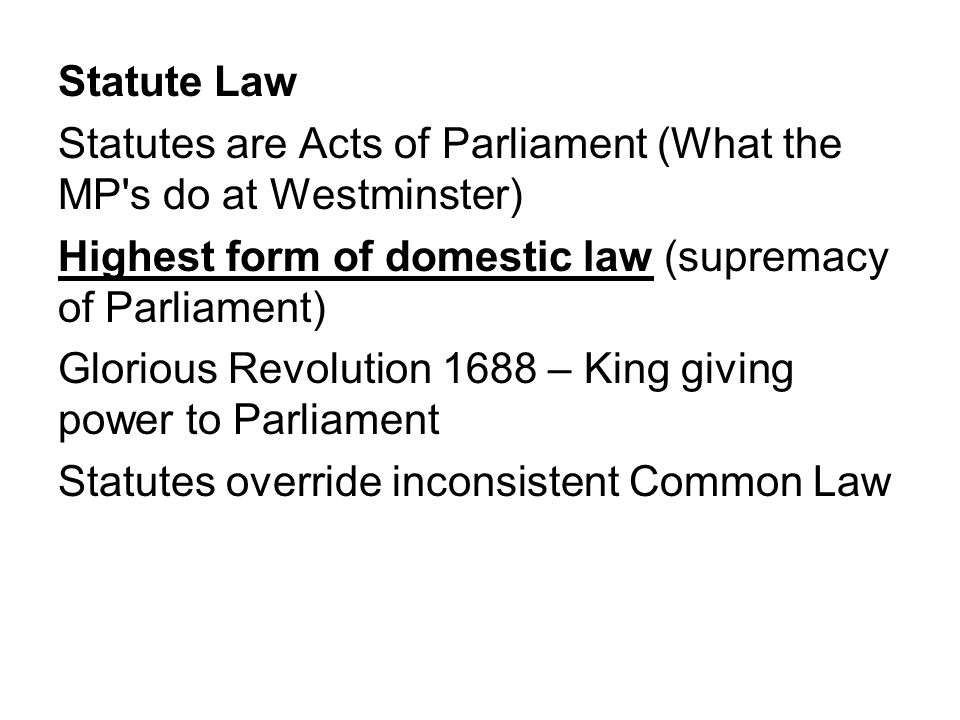 Statute Law Statutes are Acts of Parliament (What the MP s do at Westminster) Highest form of domestic law (supremacy of Parliament)