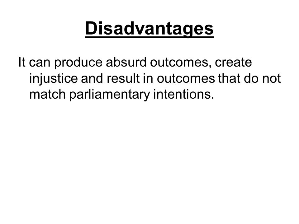 Disadvantages It can produce absurd outcomes, create injustice and result in outcomes that do not match parliamentary intentions.