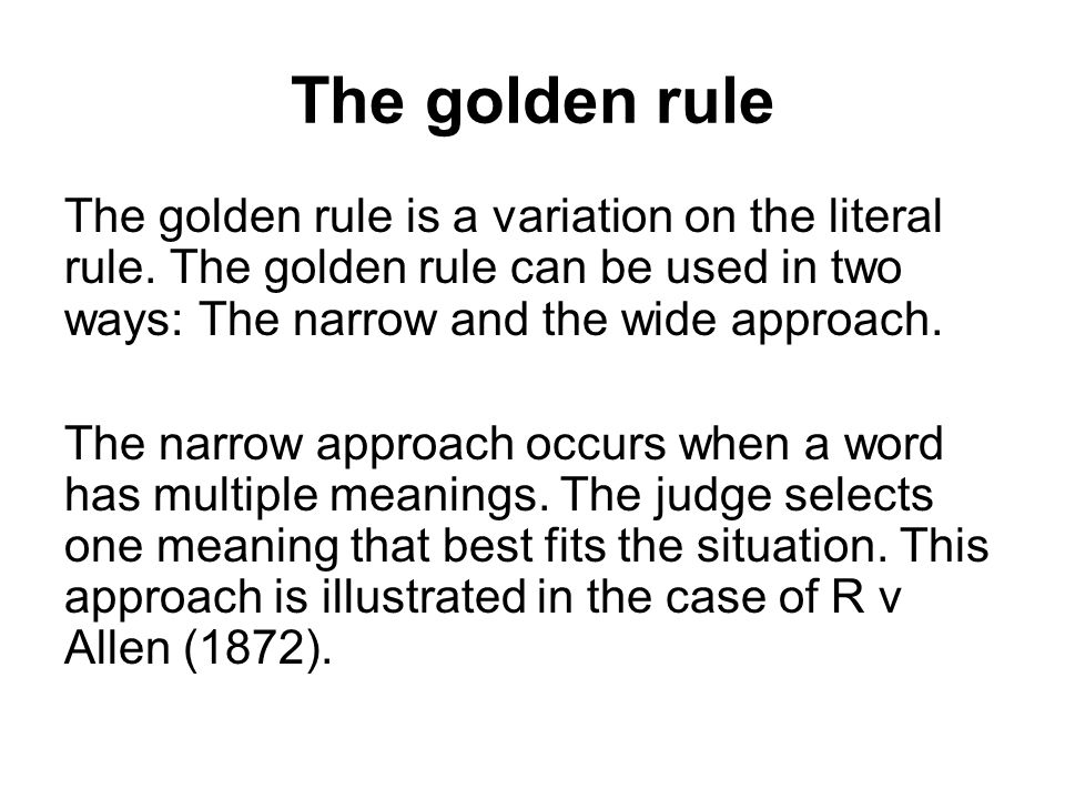 The golden rule The golden rule is a variation on the literal rule. The golden rule can be used in two ways: The narrow and the wide approach.