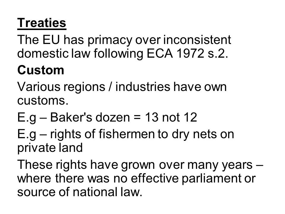 Treaties The EU has primacy over inconsistent domestic law following ECA 1972 s.2. Custom. Various regions / industries have own customs.