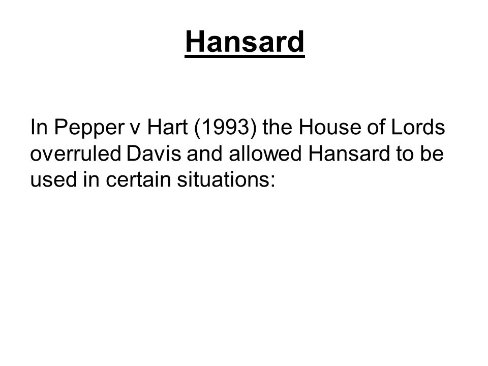 Hansard In Pepper v Hart (1993) the House of Lords overruled Davis and allowed Hansard to be used in certain situations: