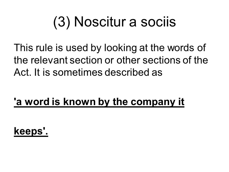 (3) Noscitur a sociis This rule is used by looking at the words of the relevant section or other sections of the Act. It is sometimes described as.