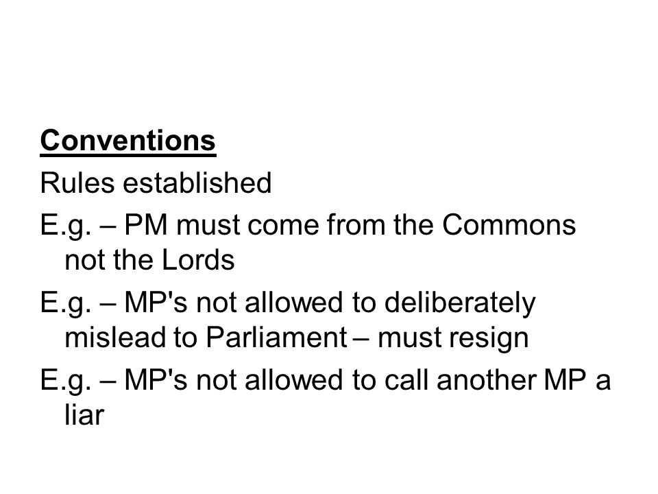 Conventions Rules established. E.g. – PM must come from the Commons not the Lords.