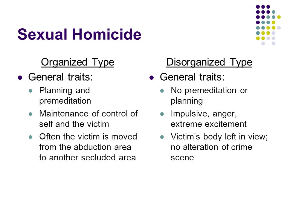 Sexual Homicide Organized Type General traits: Disorganized Type