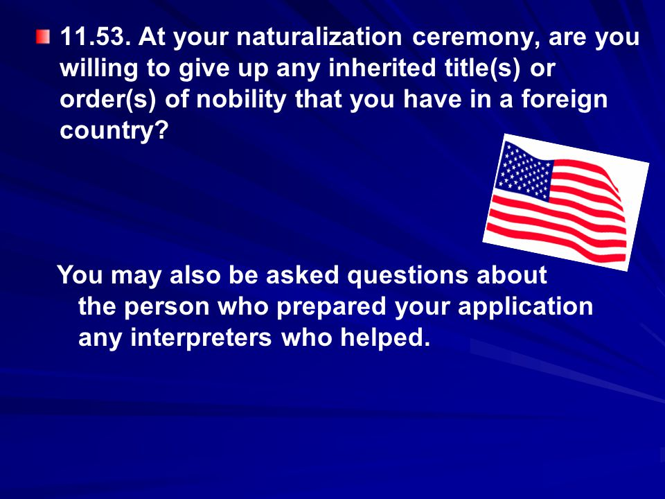 11.53. At your naturalization ceremony, are you willing to give up any inherited title(s) or order(s) of nobility that you have in a foreign country
