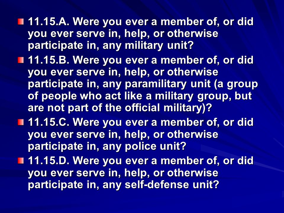 11.15.A. Were you ever a member of, or did you ever serve in, help, or otherwise participate in, any military unit