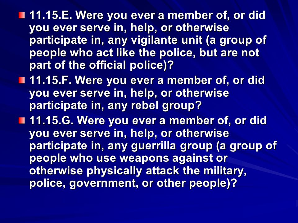 11.15.E. Were you ever a member of, or did you ever serve in, help, or otherwise participate in, any vigilante unit (a group of people who act like the police, but are not part of the official police)