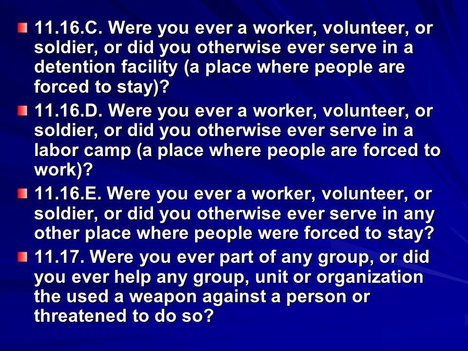 11.16.C. Were you ever a worker, volunteer, or soldier, or did you otherwise ever serve in a detention facility (a place where people are forced to stay)