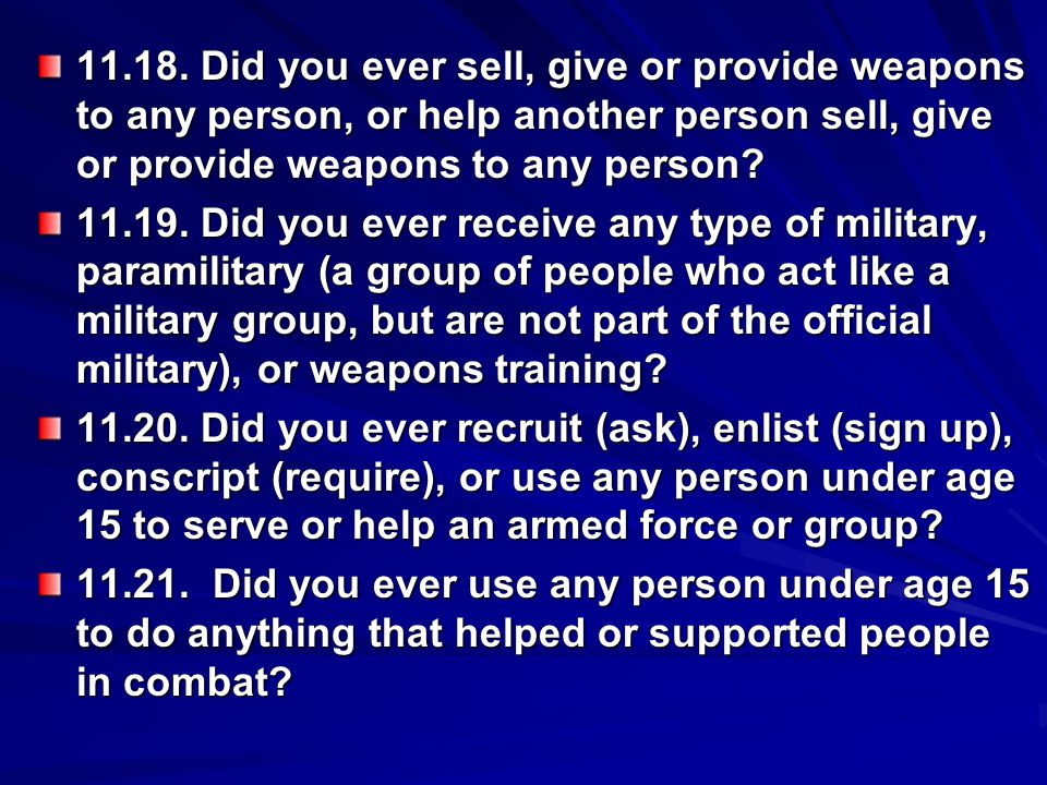 11.18. Did you ever sell, give or provide weapons to any person, or help another person sell, give or provide weapons to any person