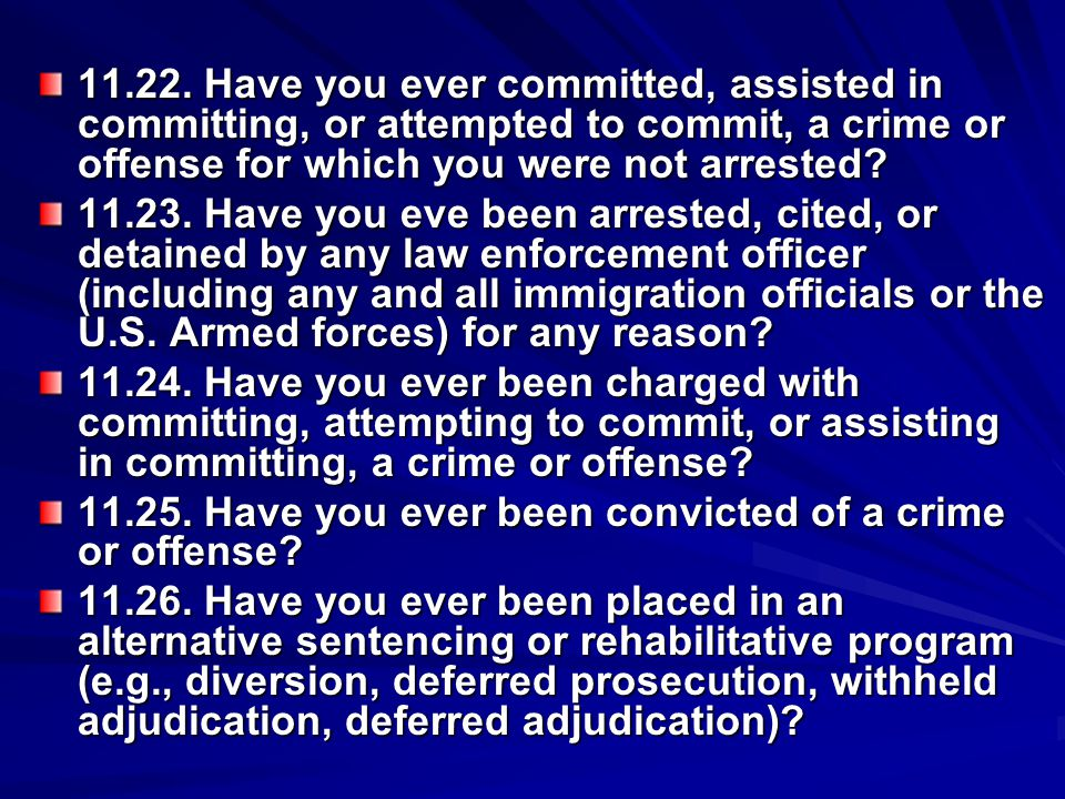 11.22. Have you ever committed, assisted in committing, or attempted to commit, a crime or offense for which you were not arrested