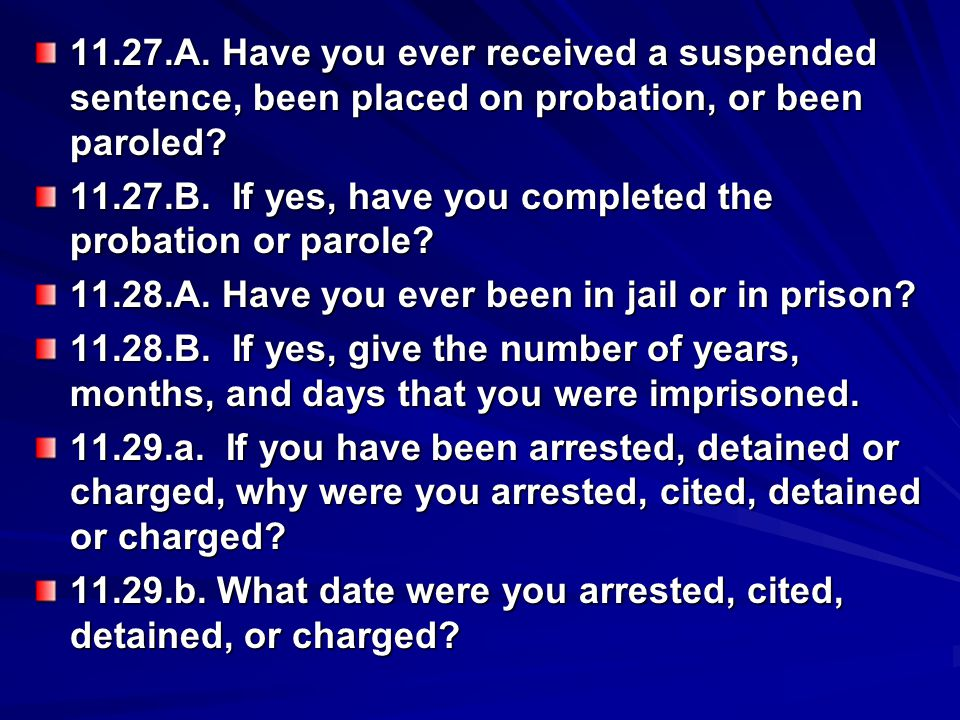 11.27.A. Have you ever received a suspended sentence, been placed on probation, or been paroled