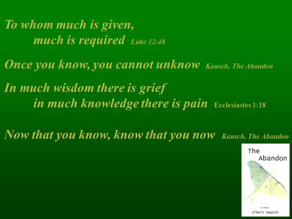 To whom much is given, much is required Luke 12:48. Once you know, you cannot unknow Kausch, The Abandon.