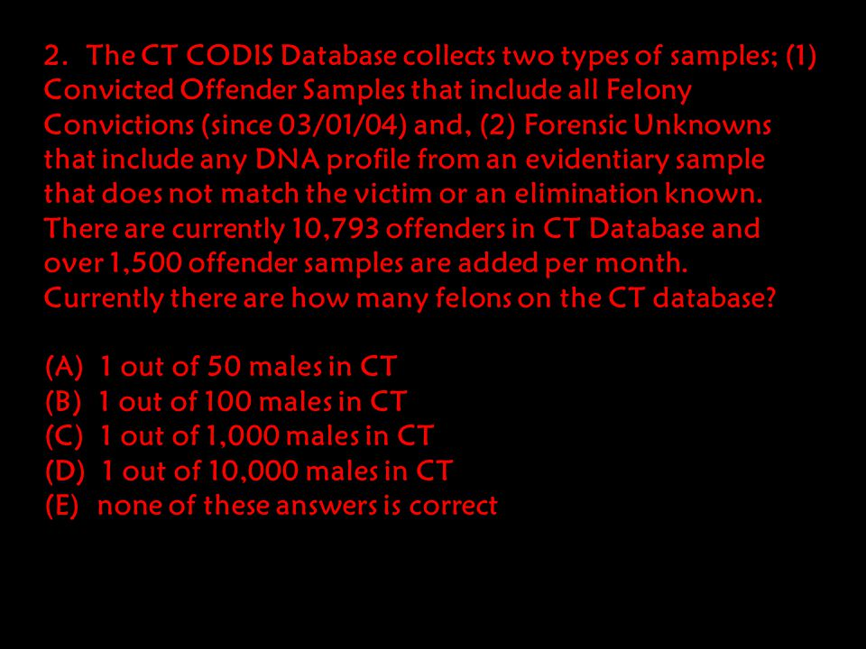 2. The CT CODIS Database collects two types of samples; (1) Convicted Offender Samples that include all Felony Convictions (since 03/01/04) and, (2) Forensic Unknowns that include any DNA profile from an evidentiary sample that does not match the victim or an elimination known. There are currently 10,793 offenders in CT Database and over 1,500 offender samples are added per month. Currently there are how many felons on the CT database