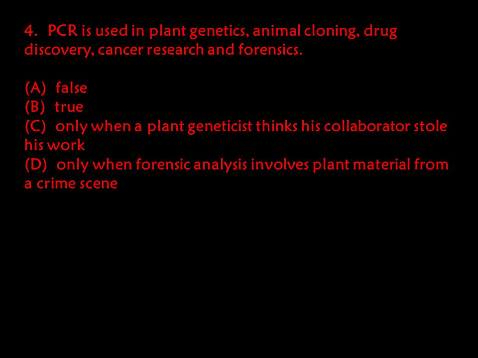 4. PCR is used in plant genetics, animal cloning, drug discovery, cancer research and forensics.