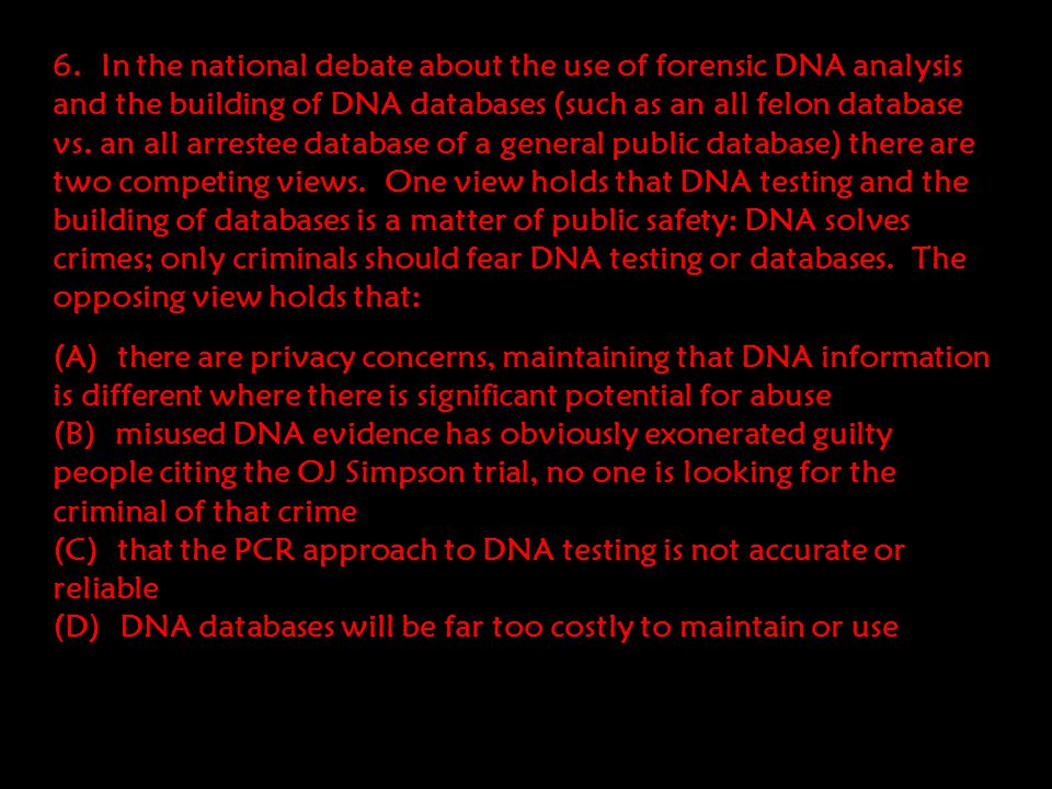 6. In the national debate about the use of forensic DNA analysis and the building of DNA databases (such as an all felon database vs. an all arrestee database of a general public database) there are two competing views. One view holds that DNA testing and the building of databases is a matter of public safety: DNA solves crimes; only criminals should fear DNA testing or databases. The opposing view holds that: