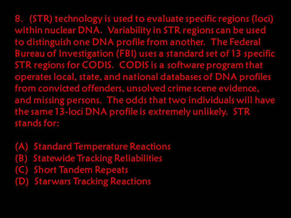 8. (STR) technology is used to evaluate specific regions (loci) within nuclear DNA. Variability in STR regions can be used to distinguish one DNA profile from another. The Federal Bureau of Investigation (FBI) uses a standard set of 13 specific STR regions for CODIS. CODIS is a software program that operates local, state, and national databases of DNA profiles from convicted offenders, unsolved crime scene evidence, and missing persons. The odds that two individuals will have the same 13-loci DNA profile is extremely unlikely. STR stands for:
