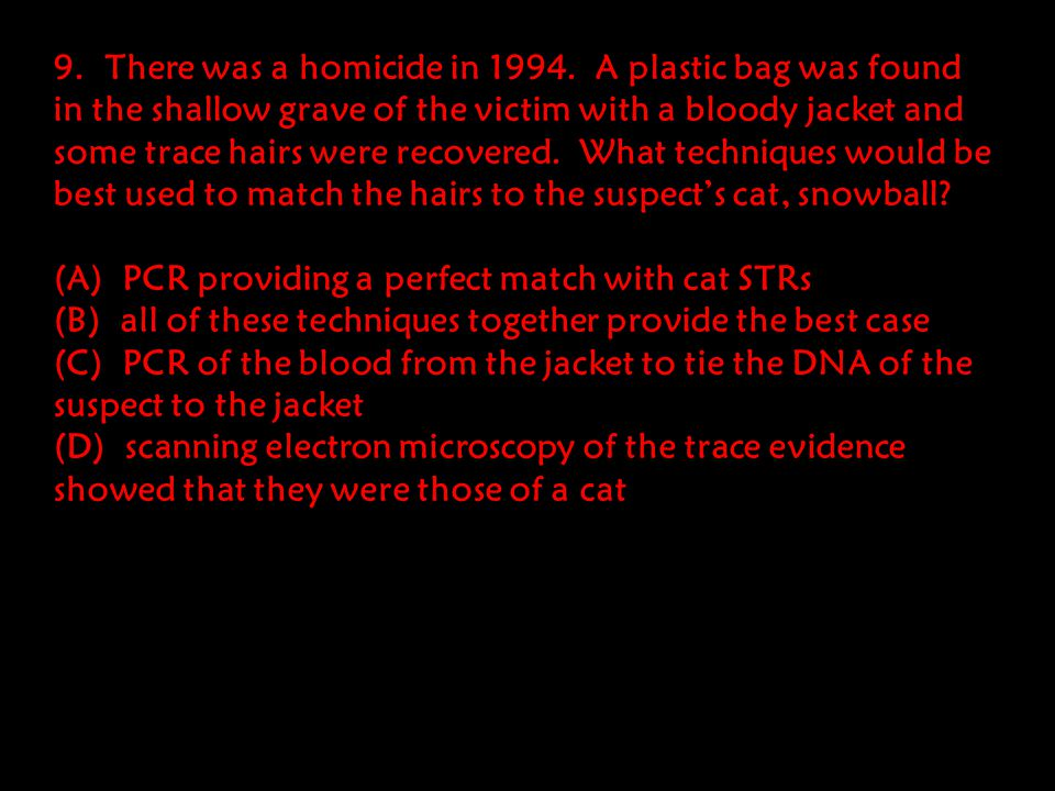 9. There was a homicide in 1994. A plastic bag was found in the shallow grave of the victim with a bloody jacket and some trace hairs were recovered. What techniques would be best used to match the hairs to the suspect's cat, snowball