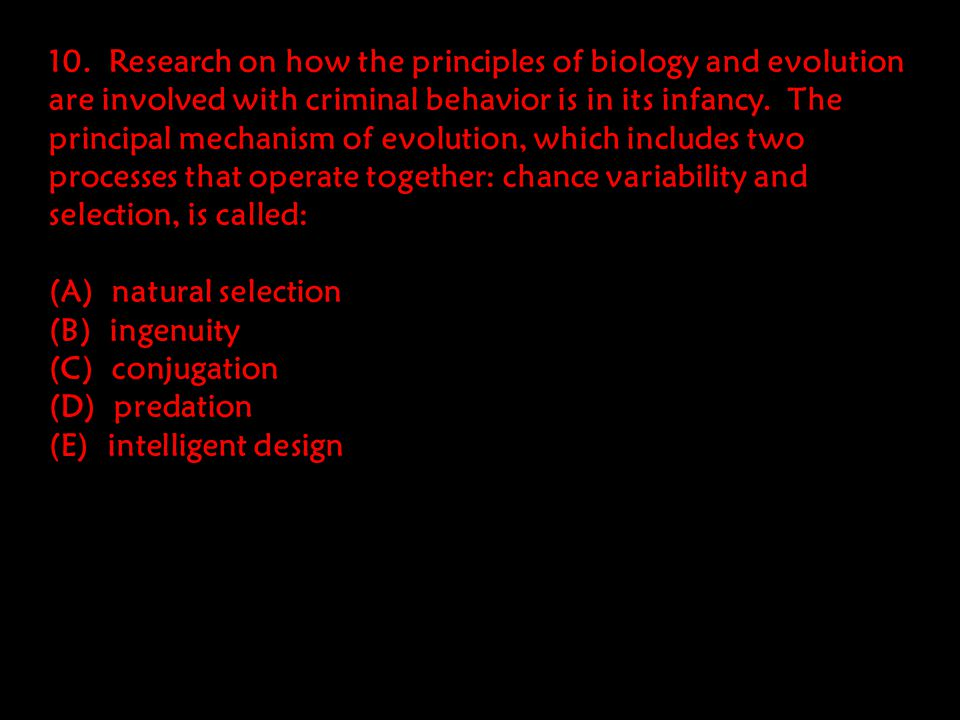10. Research on how the principles of biology and evolution are involved with criminal behavior is in its infancy. The principal mechanism of evolution, which includes two processes that operate together: chance variability and selection, is called: