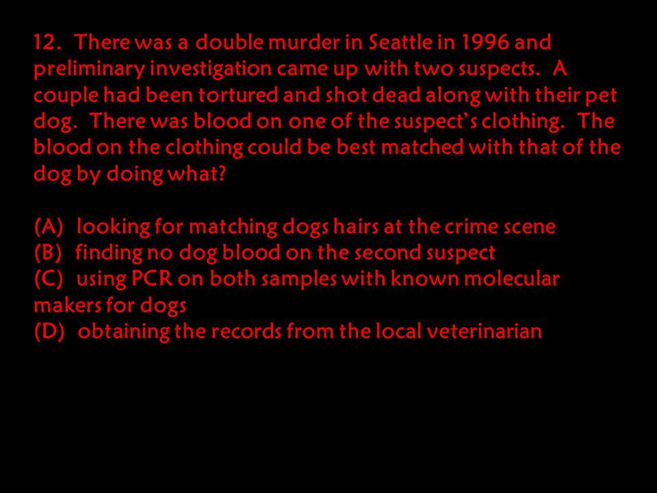 12. There was a double murder in Seattle in 1996 and preliminary investigation came up with two suspects. A couple had been tortured and shot dead along with their pet dog. There was blood on one of the suspect's clothing. The blood on the clothing could be best matched with that of the dog by doing what