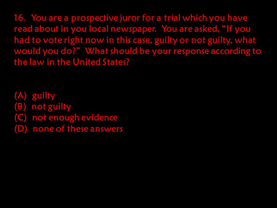 16. You are a prospective juror for a trial which you have read about in you local newspaper. You are asked, If you had to vote right now in this case, guilty or not guilty, what would you do What should be your response according to the law in the United States