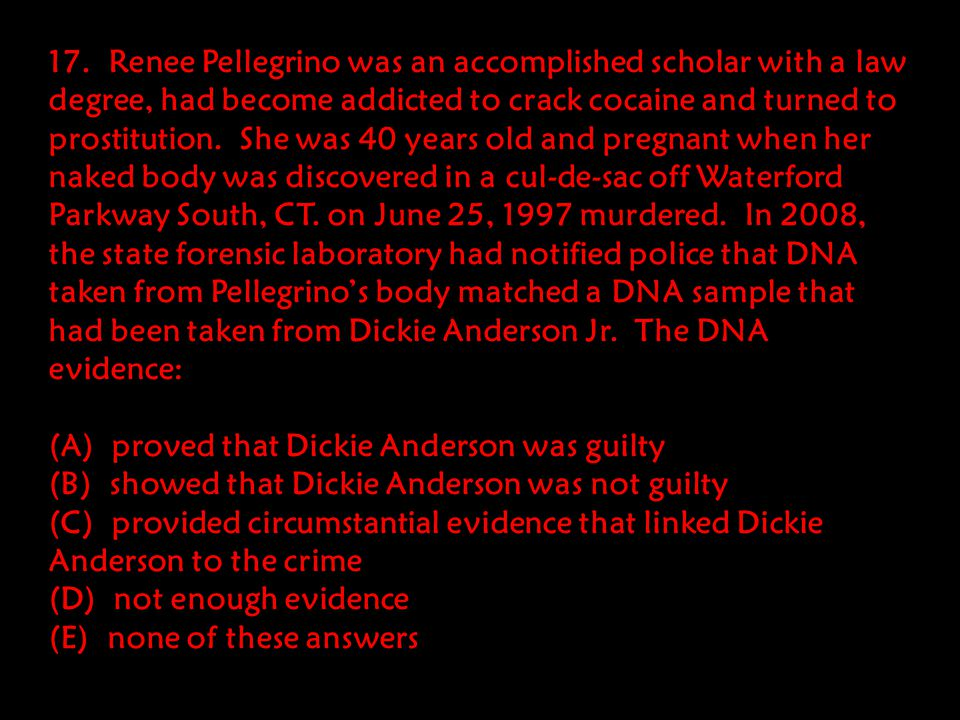 17. Renee Pellegrino was an accomplished scholar with a law degree, had become addicted to crack cocaine and turned to prostitution. She was 40 years old and pregnant when her naked body was discovered in a cul-de-sac off Waterford Parkway South, CT. on June 25, 1997 murdered. In 2008, the state forensic laboratory had notified police that DNA taken from Pellegrino's body matched a DNA sample that had been taken from Dickie Anderson Jr. The DNA evidence: