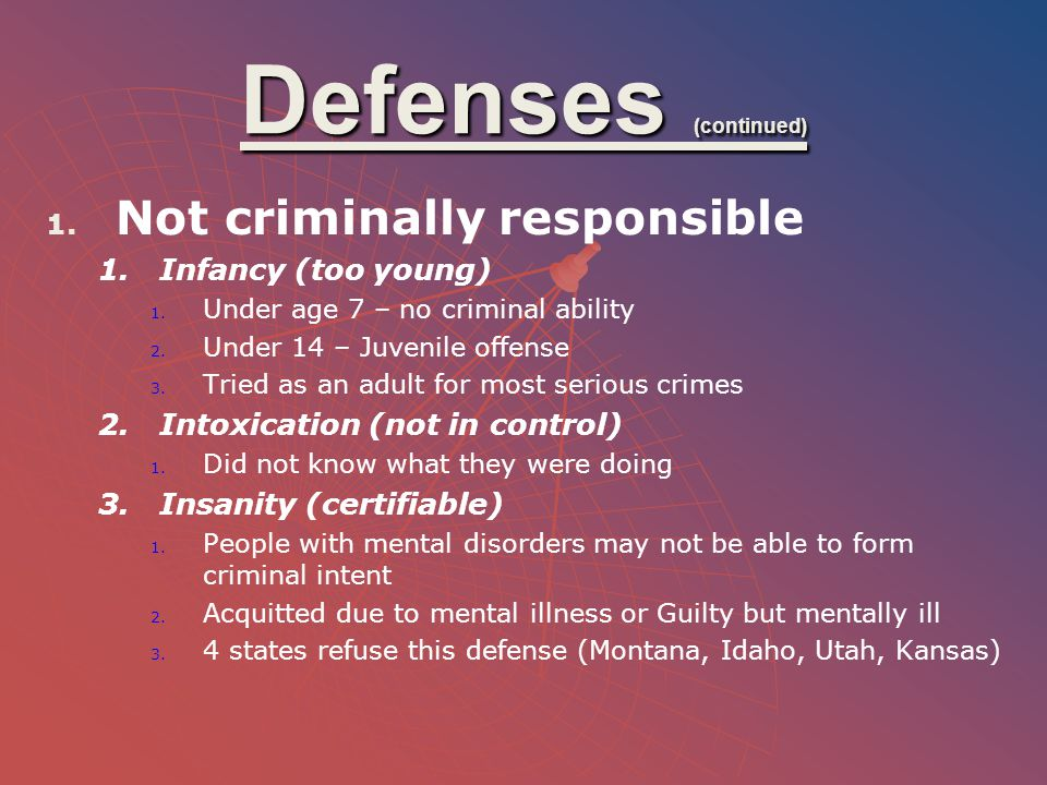 Defenses (continued) Not criminally responsible Infancy (too young)