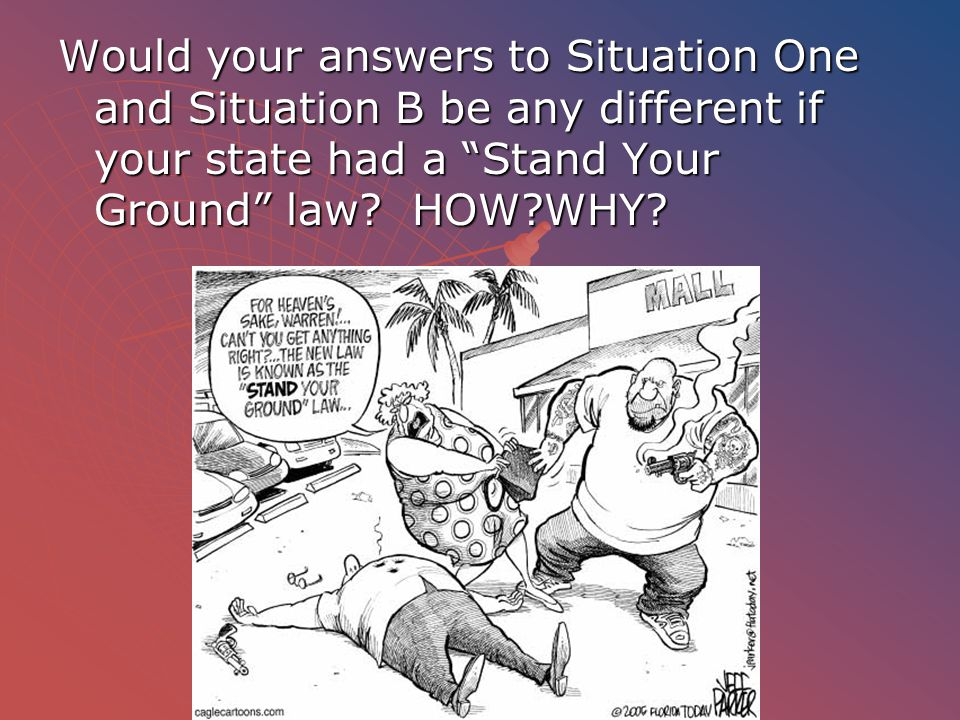 Would your answers to Situation One and Situation B be any different if your state had a Stand Your Ground law.