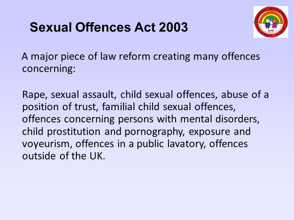 Sexual Offences Act 2003 A major piece of law reform creating many offences concerning:
