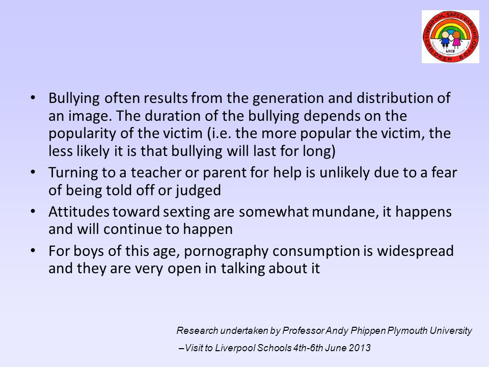 Bullying often results from the generation and distribution of an image. The duration of the bullying depends on the popularity of the victim (i.e. the more popular the victim, the less likely it is that bullying will last for long)