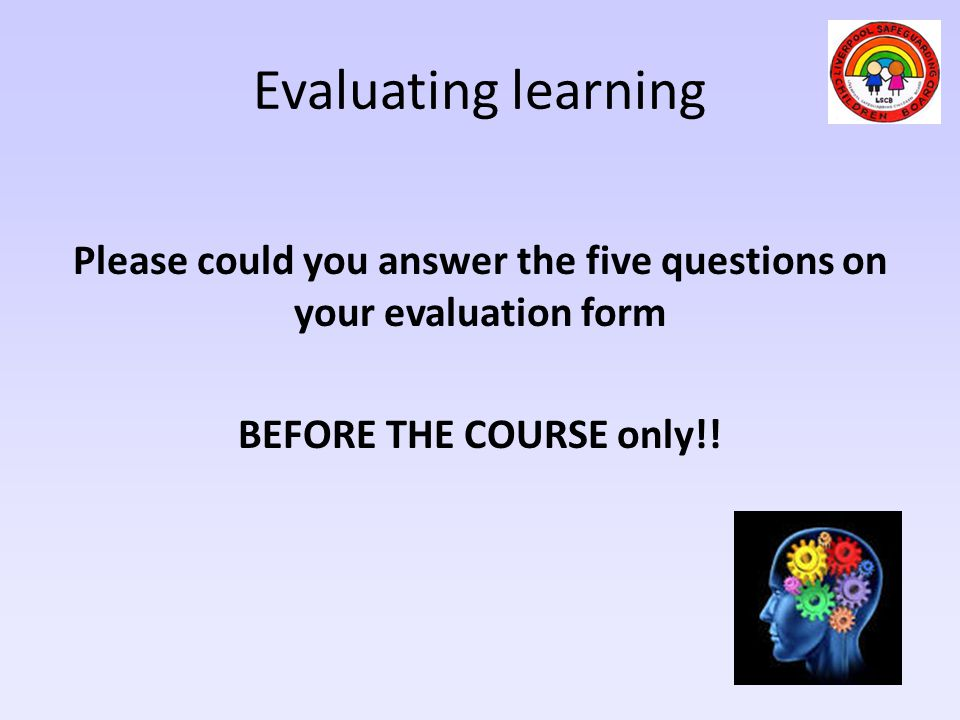 Evaluating learning Please could you answer the five questions on your evaluation form BEFORE THE COURSE only!.