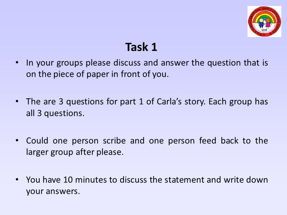 Task 1 In your groups please discuss and answer the question that is on the piece of paper in front of you.