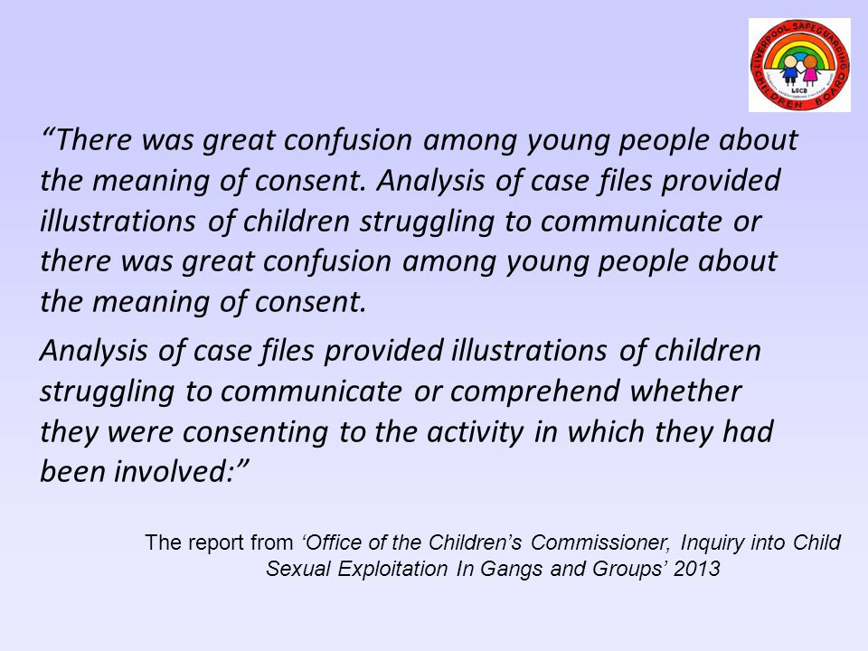 There was great confusion among young people about the meaning of consent. Analysis of case files provided illustrations of children struggling to communicate or there was great confusion among young people about the meaning of consent.