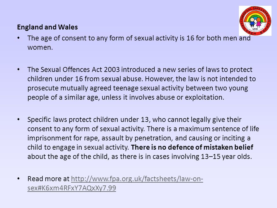 England and Wales The age of consent to any form of sexual activity is 16 for both men and women.