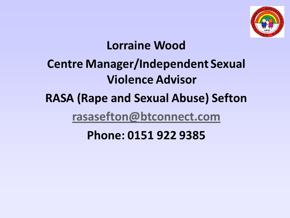 Lorraine Wood Centre Manager/Independent Sexual Violence Advisor RASA (Rape and Sexual Abuse) Sefton rasasefton@btconnect.com Phone: 0151 922 9385