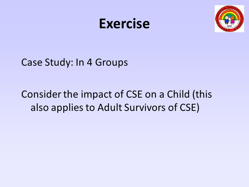 Exercise Case Study: In 4 Groups Consider the impact of CSE on a Child (this also applies to Adult Survivors of CSE)