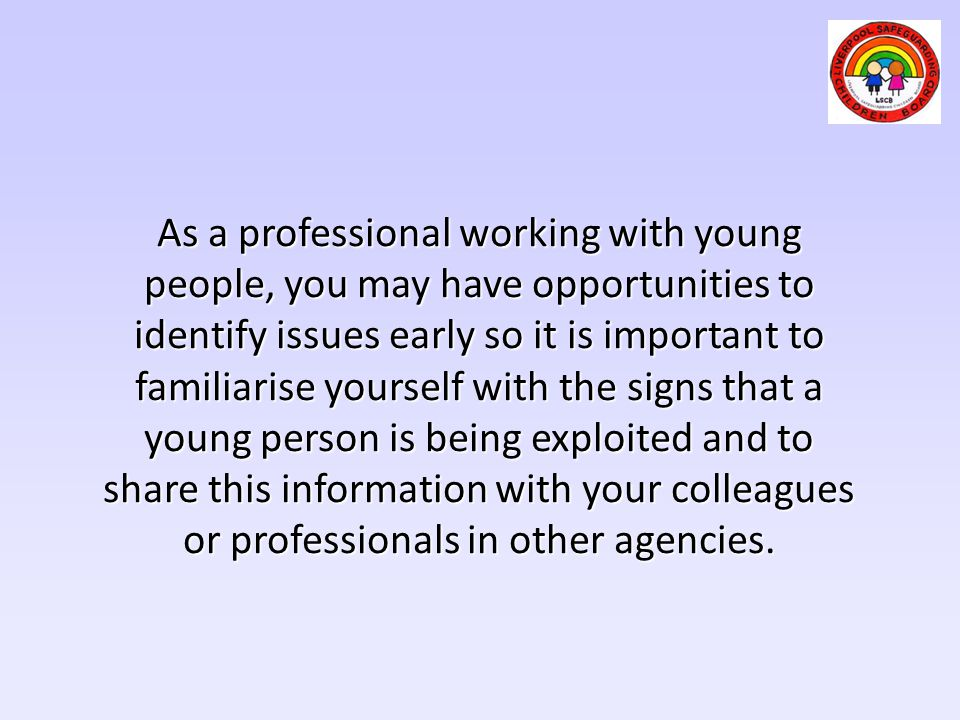 As a professional working with young people, you may have opportunities to identify issues early so it is important to familiarise yourself with the signs that a young person is being exploited and to share this information with your colleagues or professionals in other agencies.