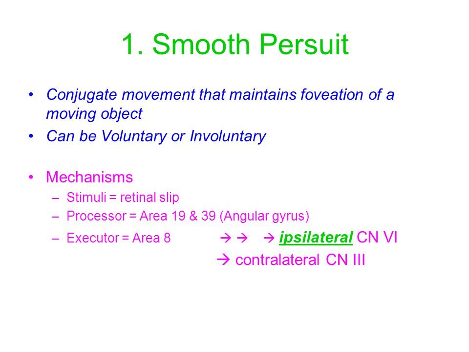 1. Smooth Persuit Conjugate movement that maintains foveation of a moving object. Can be Voluntary or Involuntary.