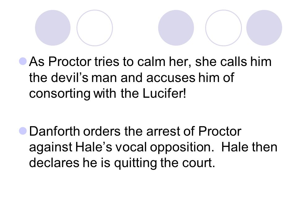 As Proctor tries to calm her, she calls him the devil's man and accuses him of consorting with the Lucifer!