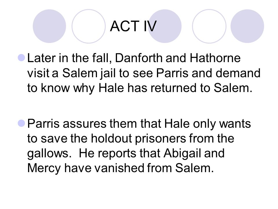ACT IV Later in the fall, Danforth and Hathorne visit a Salem jail to see Parris and demand to know why Hale has returned to Salem.