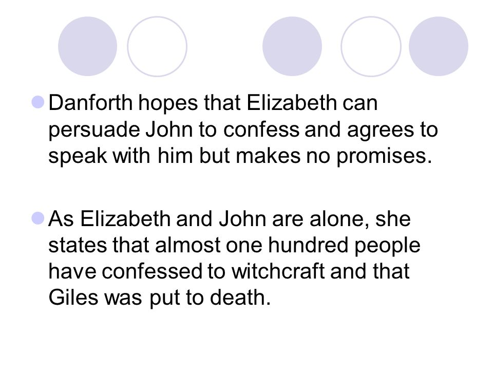 Danforth hopes that Elizabeth can persuade John to confess and agrees to speak with him but makes no promises.