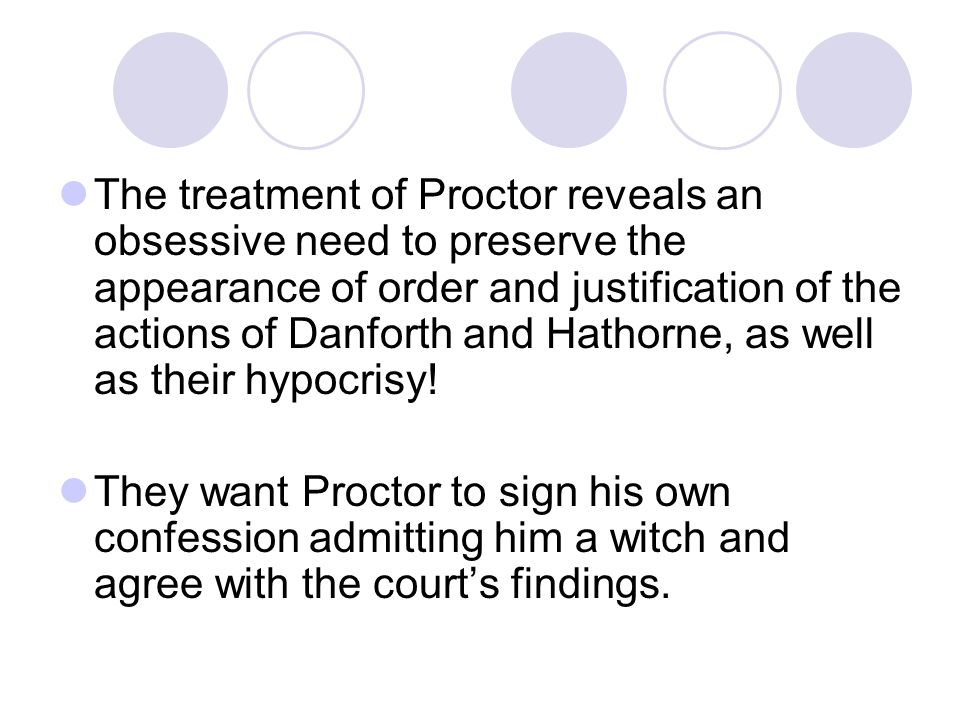 The treatment of Proctor reveals an obsessive need to preserve the appearance of order and justification of the actions of Danforth and Hathorne, as well as their hypocrisy!