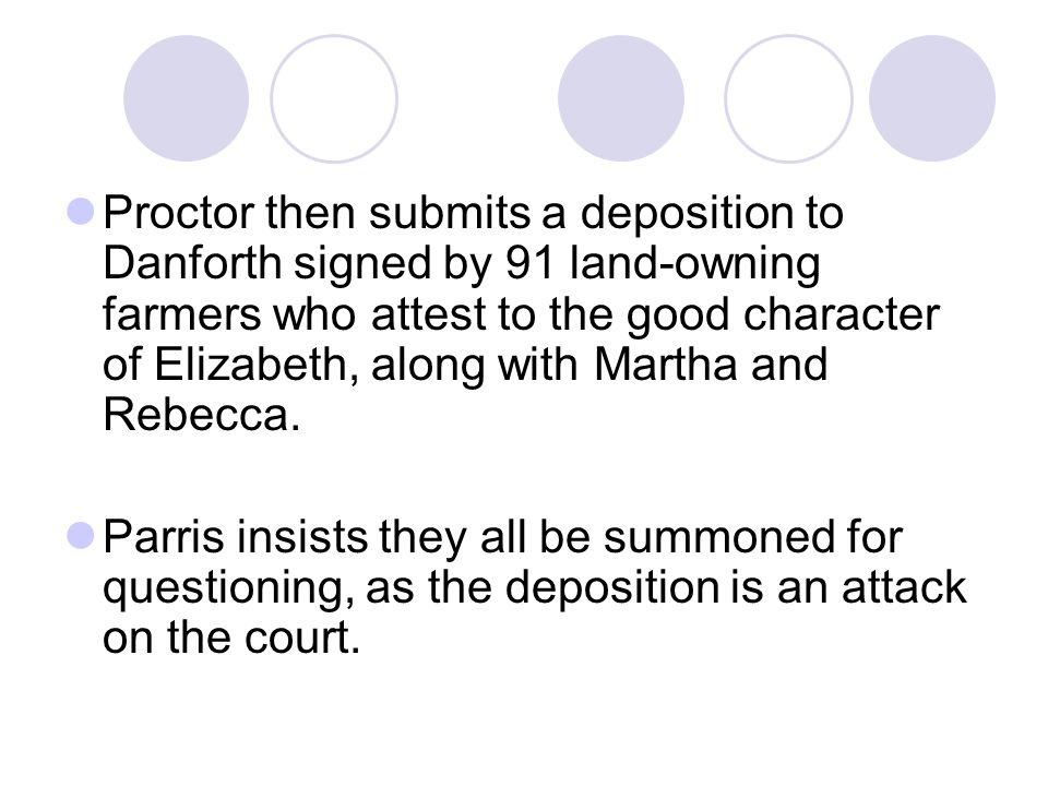 Proctor then submits a deposition to Danforth signed by 91 land-owning farmers who attest to the good character of Elizabeth, along with Martha and Rebecca.