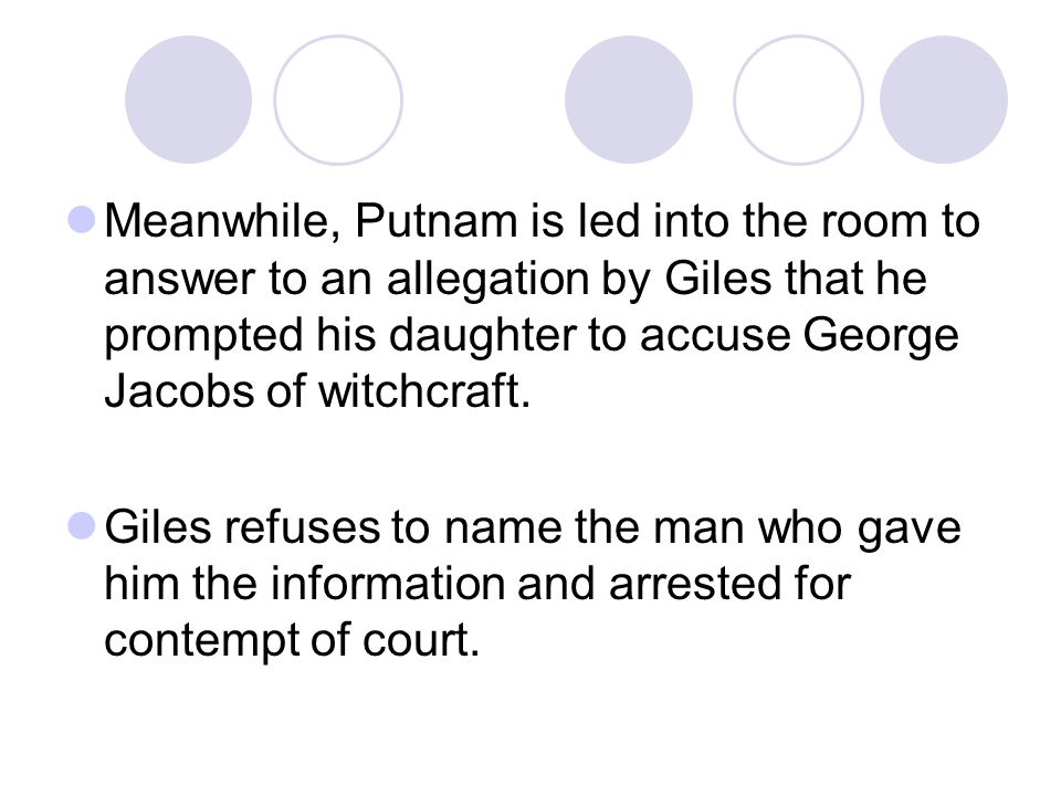 Meanwhile, Putnam is led into the room to answer to an allegation by Giles that he prompted his daughter to accuse George Jacobs of witchcraft.