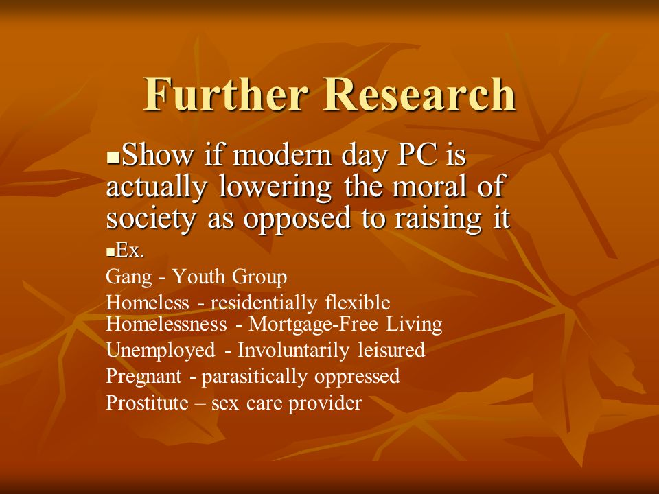 Further Research Show if modern day PC is actually lowering the moral of society as opposed to raising it.