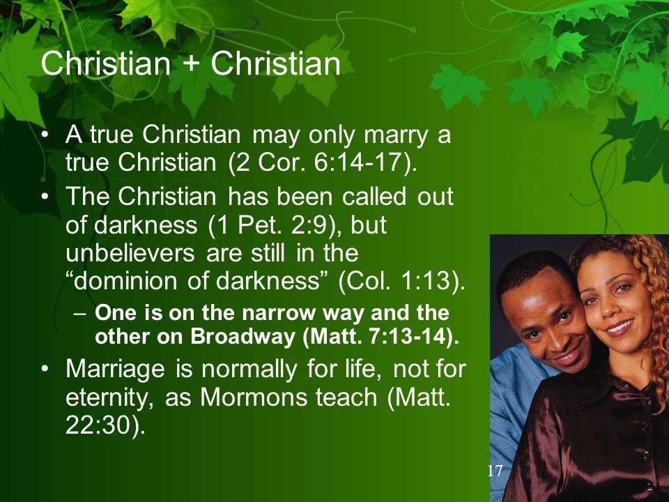 Christian + Christian A true Christian may only marry a true Christian (2 Cor. 6:14-17).