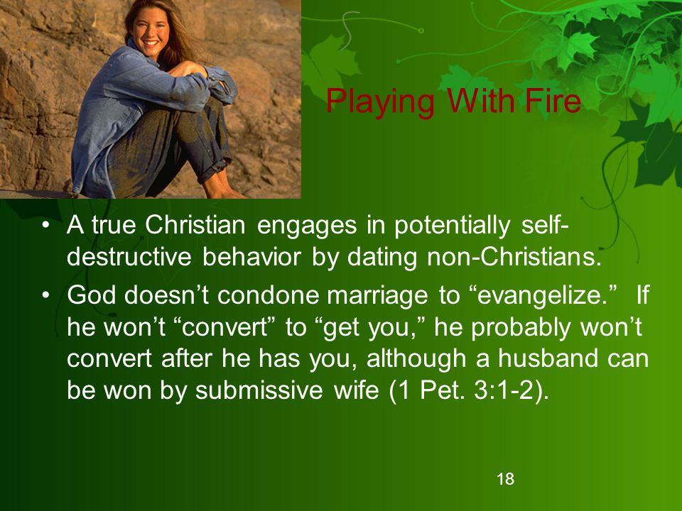 Playing With Fire A true Christian engages in potentially self-destructive behavior by dating non-Christians.